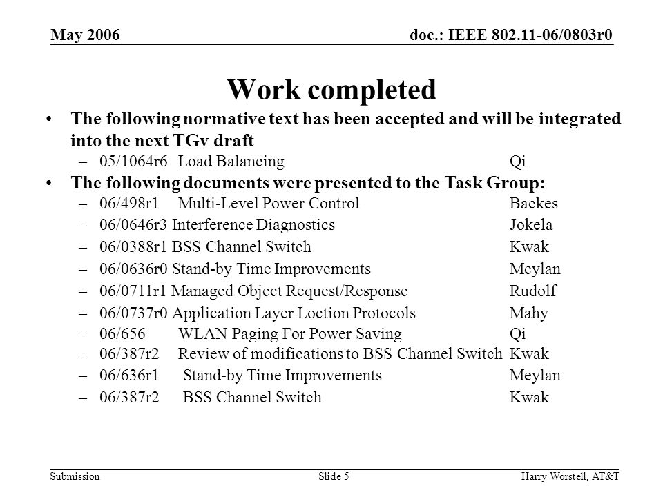 doc.: IEEE 802.11-06/0803r0 Submission May 2006 Harry Worstell, AT&TSlide 6 TGv Proposed Timeline The following time table will be used by TGv –Base line accepted: January 06 (Completed) –Submissions addressing objectives: Start in March 06 –TG Ad-Hoc Draft Internal Review: November 06 This will be an internal review, with an additional meeting (January) to address internal comments –First WG Letter Ballot: March 07 The official timeline table is posted on the web site at http://www.ieee802.org/11/802.11_Timelines.htm
