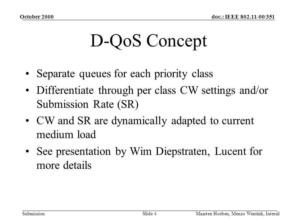 doc.: IEEE /351 Submission October 2000 Maarten Hoeben, Menzo Wentink, IntersilSlide 4 D-QoS Concept Separate queues for each priority class Differentiate through per class CW settings and/or Submission Rate (SR) CW and SR are dynamically adapted to current medium load See presentation by Wim Diepstraten, Lucent for more details