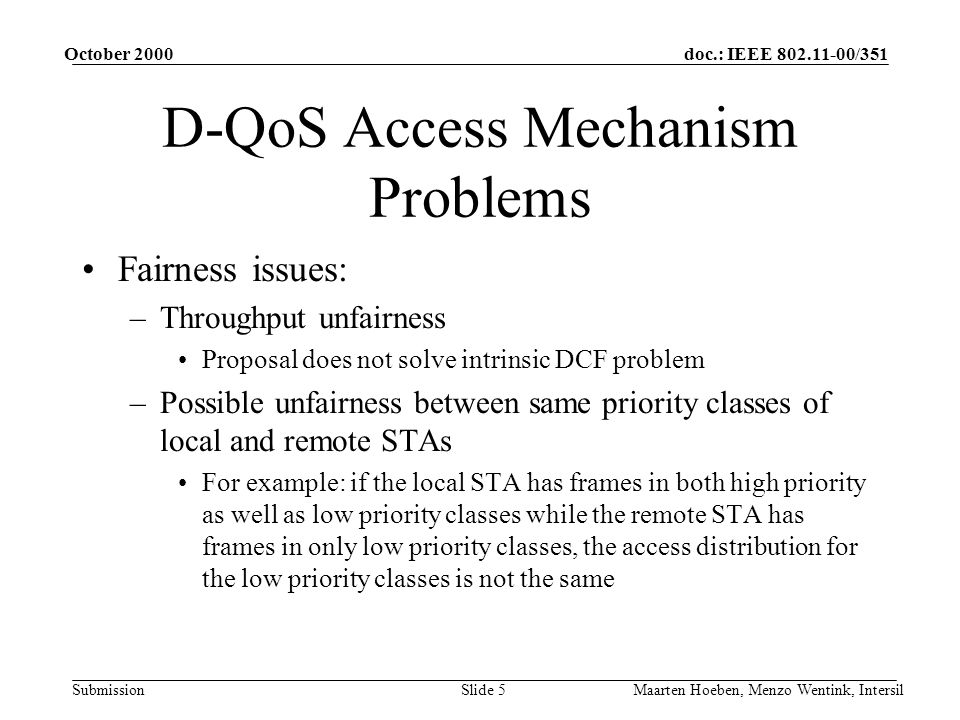 doc.: IEEE /351 Submission October 2000 Maarten Hoeben, Menzo Wentink, IntersilSlide 5 D-QoS Access Mechanism Problems Fairness issues: –Throughput unfairness Proposal does not solve intrinsic DCF problem –Possible unfairness between same priority classes of local and remote STAs For example: if the local STA has frames in both high priority as well as low priority classes while the remote STA has frames in only low priority classes, the access distribution for the low priority classes is not the same