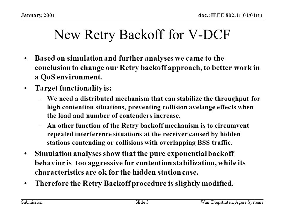 doc.: IEEE 802.11-01/011r1 Submission January, 2001 Wim Diepstraten, Agere Systems Slide 3 New Retry Backoff for V-DCF Based on simulation and further analyses we came to the conclusion to change our Retry backoff approach, to better work in a QoS environment.