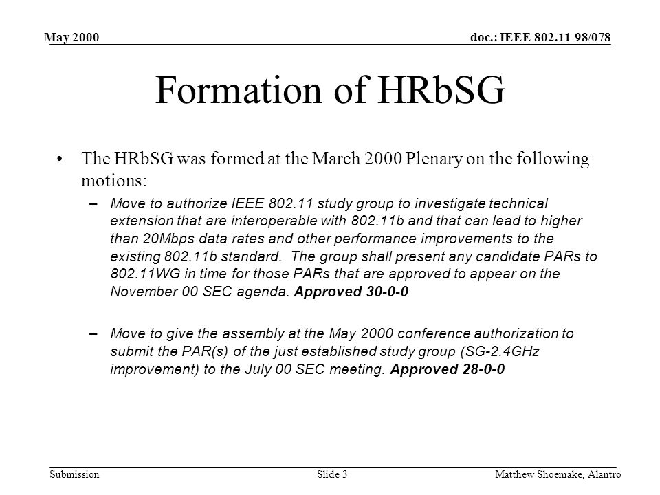 doc.: IEEE /078 Submission May 2000 Matthew Shoemake, AlantroSlide 3 Formation of HRbSG The HRbSG was formed at the March 2000 Plenary on the following motions: –Move to authorize IEEE study group to investigate technical extension that are interoperable with b and that can lead to higher than 20Mbps data rates and other performance improvements to the existing b standard.