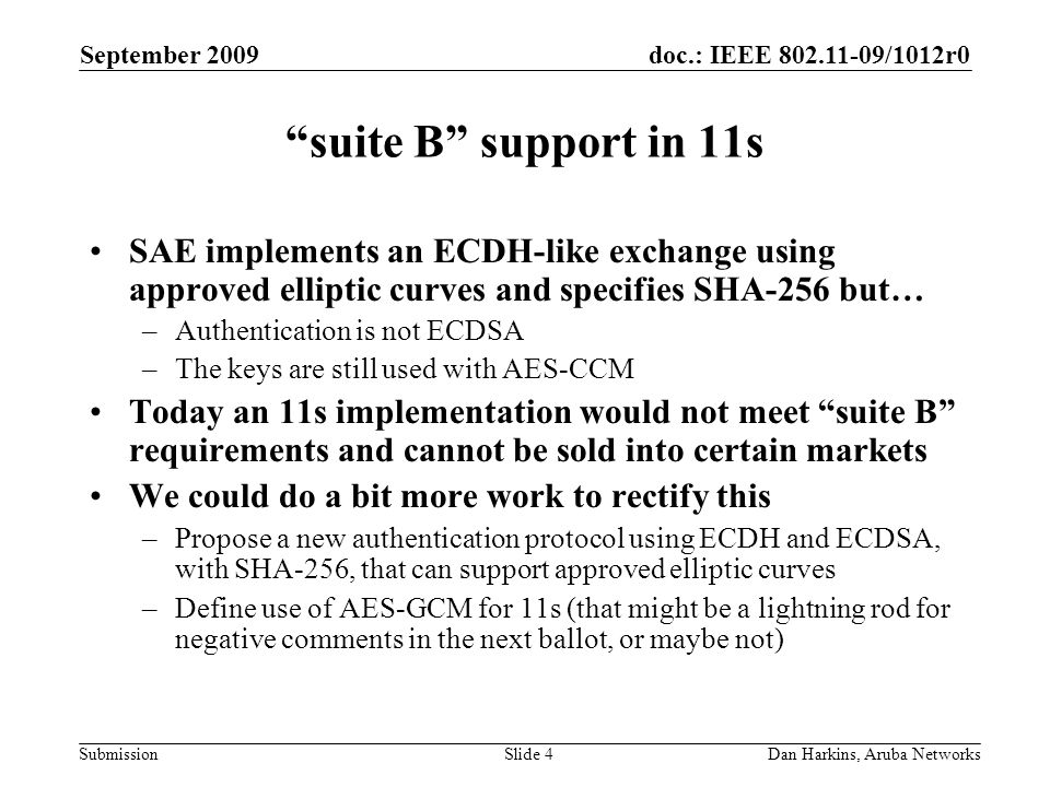 doc.: IEEE 802.11-09/1012r0 Submission September 2009 Dan Harkins, Aruba NetworksSlide 4 suite B support in 11s SAE implements an ECDH-like exchange u