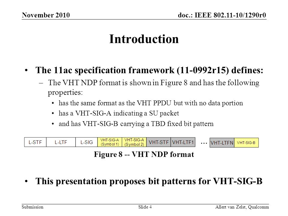 doc.: IEEE /1290r0 Submission November 2010 Allert van Zelst, QualcommSlide 4 Introduction The 11ac specification framework ( r15) defines: –The VHT NDP format is shown in Figure 8 and has the following properties: has the same format as the VHT PPDU but with no data portion has a VHT-SIG-A indicating a SU packet and has VHT-SIG-B carrying a TBD fixed bit pattern Figure 8 -- VHT NDP format This presentation proposes bit patterns for VHT-SIG-B
