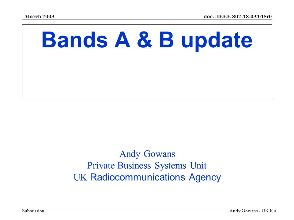 doc.: IEEE 802.18-03/015r0 Submission March 2003 Andy Gowans - UK RA Bands A & B update Andy Gowans Private Business Systems Unit UK Radiocommunicatio