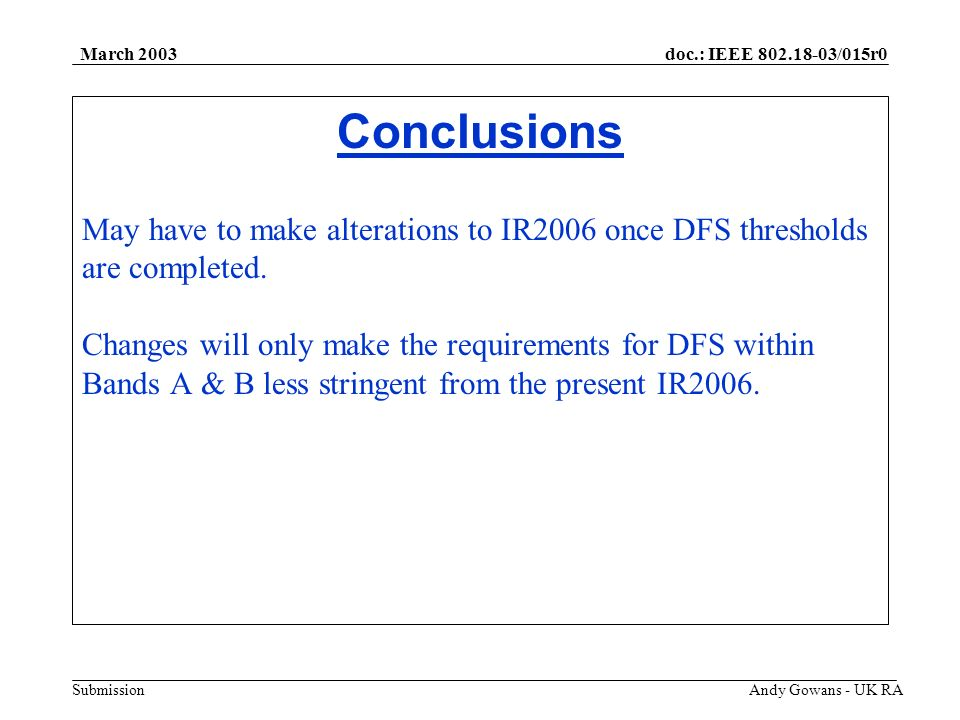 doc.: IEEE 802.18-03/015r0 Submission March 2003 Andy Gowans - UK RA Conclusions May have to make alterations to IR2006 once DFS thresholds are completed.