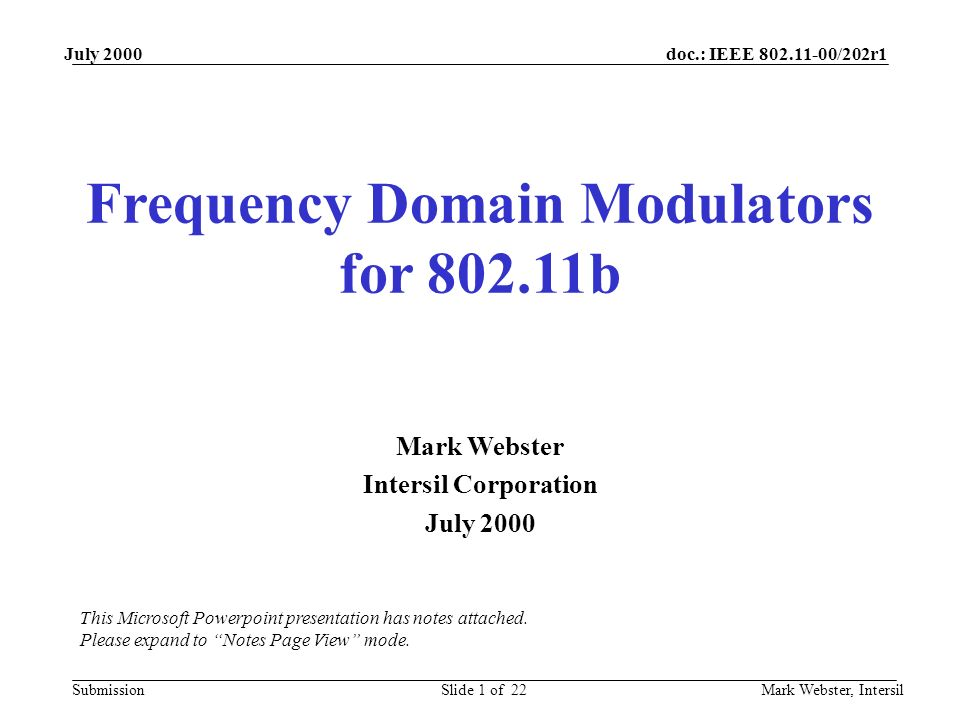 doc.: IEEE 802.11-00/202r1 Submission July 2000 Mark Webster, IntersilSlide 1 of 22 Frequency Domain Modulators for 802.11b Mark Webster Intersil Corporation July 2000 This Microsoft Powerpoint presentation has notes attached.
