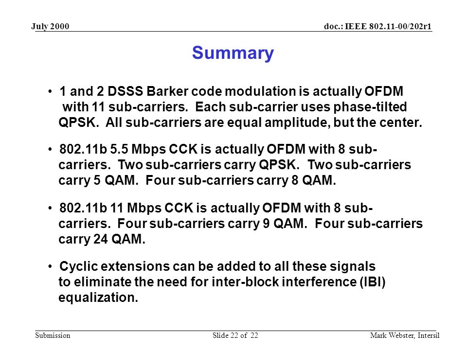 doc.: IEEE 802.11-00/202r1 Submission July 2000 Mark Webster, IntersilSlide 22 of 22 Summary 1 and 2 DSSS Barker code modulation is actually OFDM with 11 sub-carriers.