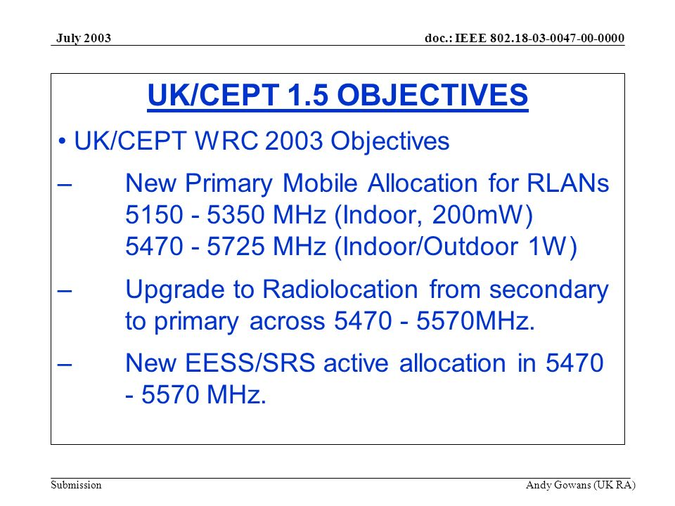 doc.: IEEE 802.18-03-0047-00-0000 Submission July 2003 Andy Gowans (UK RA) UK/CEPT 1.5 OBJECTIVES UK/CEPT WRC 2003 Objectives –New Primary Mobile Allo