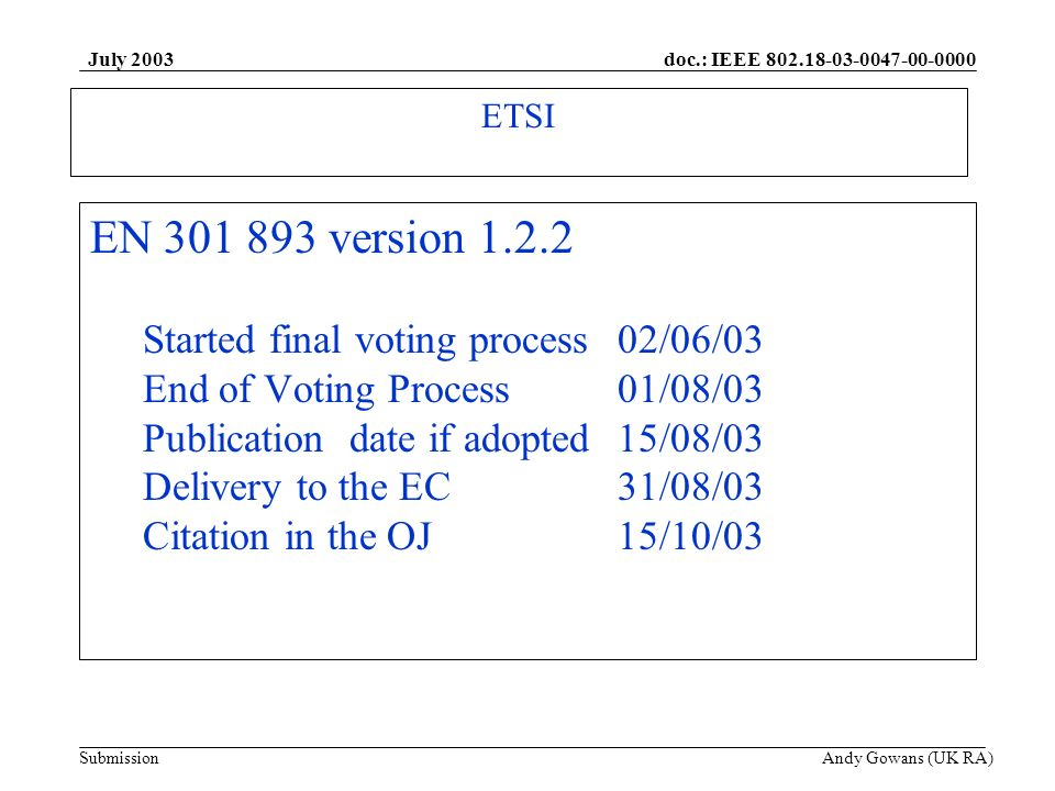 doc.: IEEE 802.18-03-0047-00-0000 Submission July 2003 Andy Gowans (UK RA) ETSI EN 301 893 version 1.2.2 Started final voting process02/06/03 End of V