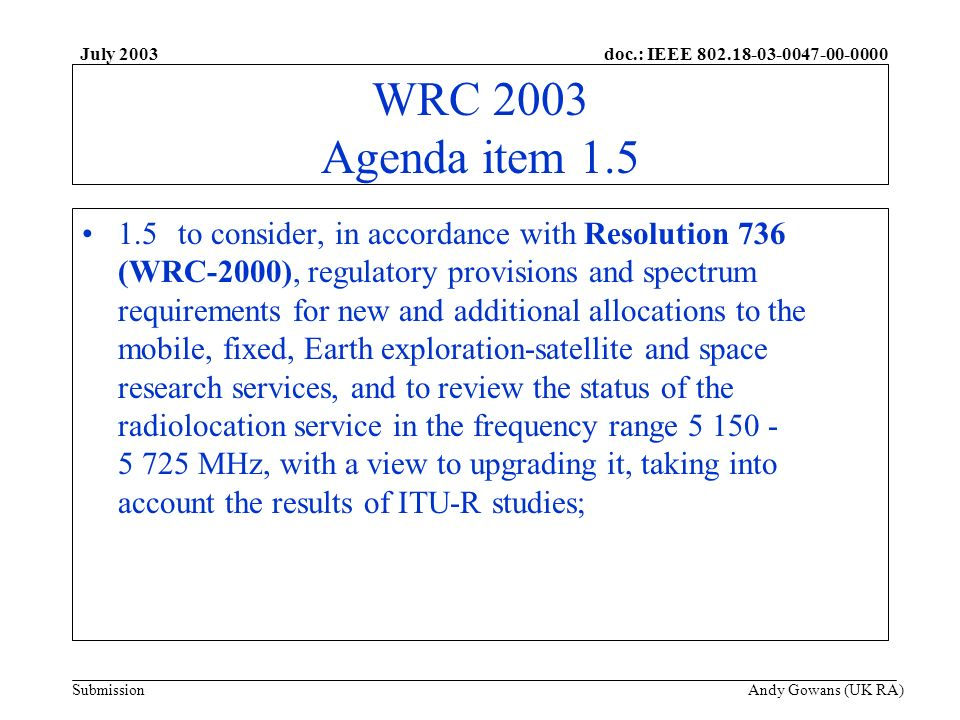 doc.: IEEE 802.18-03-0047-00-0000 Submission July 2003 Andy Gowans (UK RA) WRC 2003 Agenda item 1.5 1.5to consider, in accordance with Resolution 736