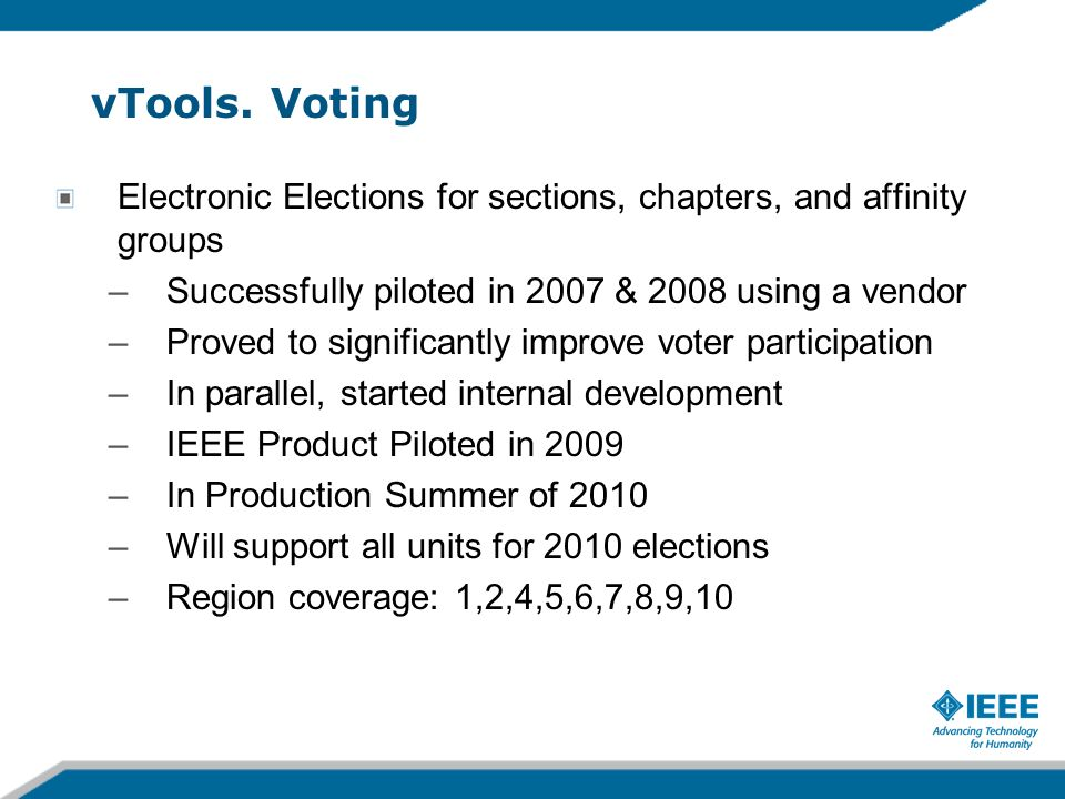vTools. Voting Electronic Elections for sections, chapters, and affinity groups –Successfully piloted in 2007 & 2008 using a vendor –Proved to signifi
