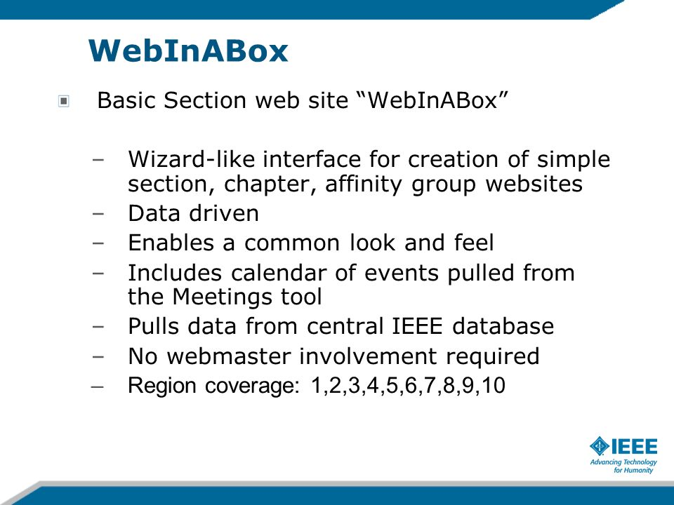 WebInABox Basic Section web site WebInABox –Wizard-like interface for creation of simple section, chapter, affinity group websites –Data driven –Enables a common look and feel –Includes calendar of events pulled from the Meetings tool –Pulls data from central IEEE database –No webmaster involvement required –Region coverage: 1,2,3,4,5,6,7,8,9,10