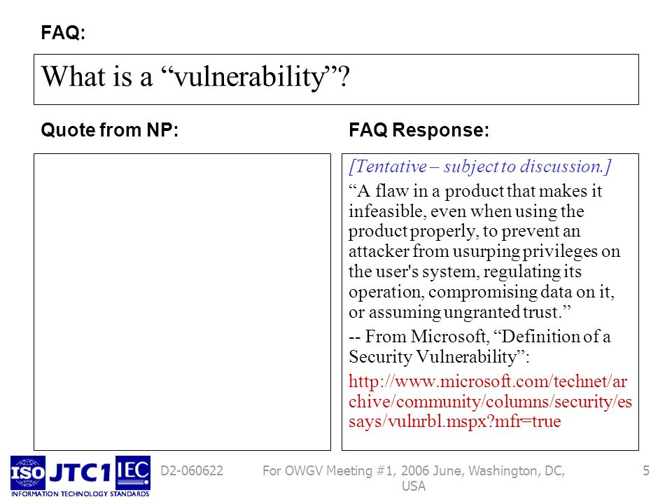 For OWGV Meeting #1, 2006 June, Washington, DC, USA 5D2-060622 What is a vulnerability? [Tentative – subject to discussion.] A flaw in a product that