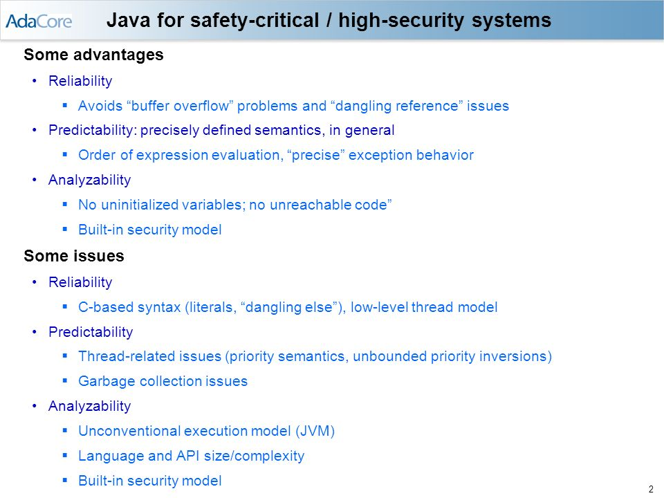 1 Introduction Language vulnerability application susceptible to safety hazard or security failure Main language requirements for avoiding such hazards / failures Reliability Predictability Analyzability A dilemma Features that are beneficial in general may complicate certification against safety or security standards Object-Oriented Programming Generic templates Inline expansion Exception handling Concurrency features General purposes languages (C, C++, Ada, Java, …) are too large / complex Subsetting is required Enforcement of subset should be automatable