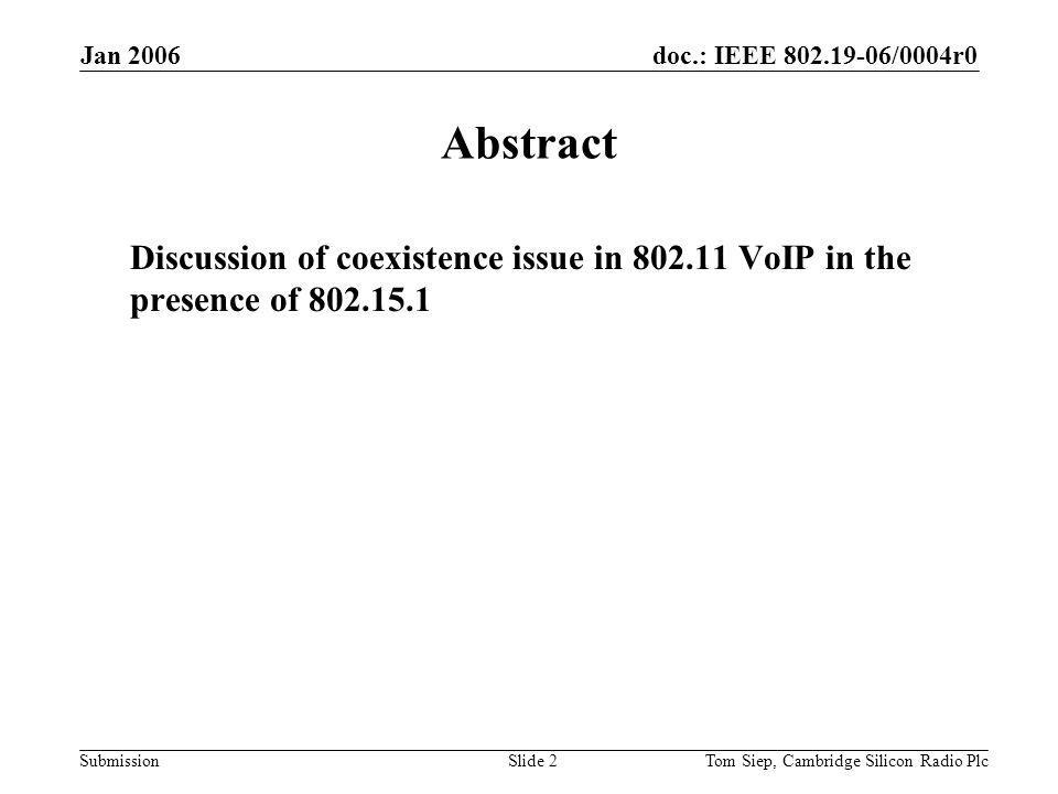 doc.: IEEE /0004r0 Submission Jan 2006 Tom Siep, Cambridge Silicon Radio PlcSlide 2 Abstract Discussion of coexistence issue in VoIP in the presence of
