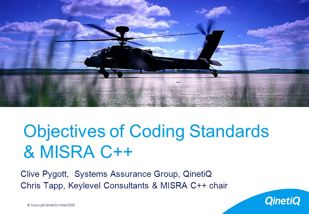 © Copyright QinetiQ limited 2006 Objectives of Coding Standards & MISRA C++ Clive Pygott, Systems Assurance Group, QinetiQ Chris Tapp, Keylevel Consultants & MISRA C++ chair