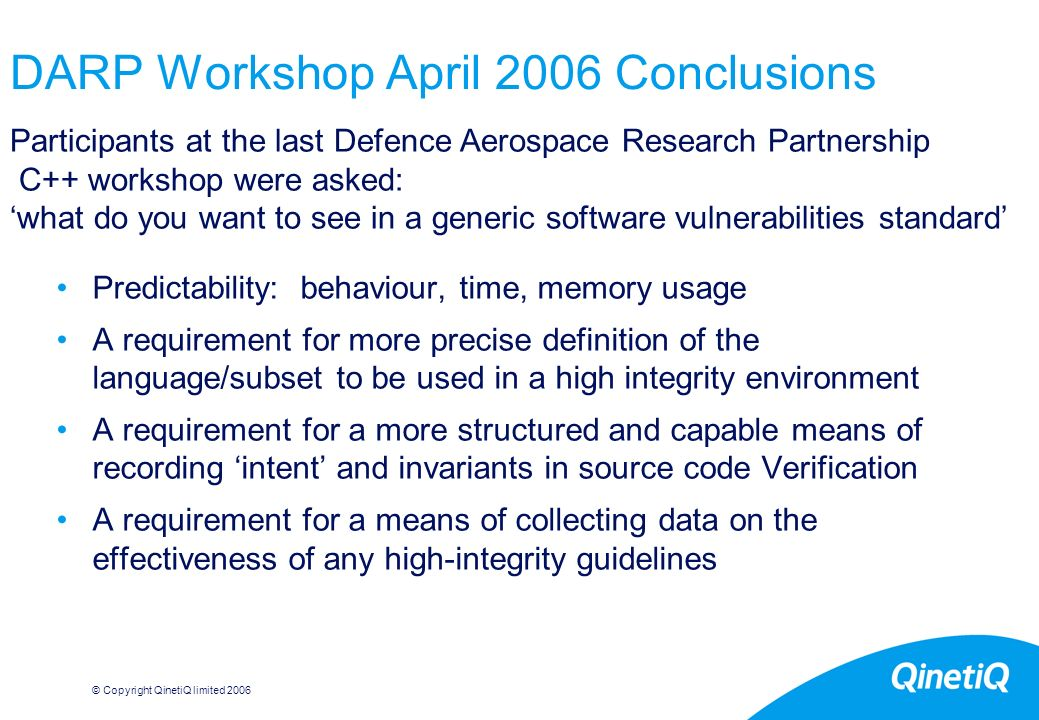 © Copyright QinetiQ limited DARP Workshop April 2006 Conclusions Predictability: behaviour, time, memory usage A requirement for more precise definition of the language/subset to be used in a high integrity environment A requirement for a more structured and capable means of recording intent and invariants in source code Verification A requirement for a means of collecting data on the effectiveness of any high-integrity guidelines Participants at the last Defence Aerospace Research Partnership C++ workshop were asked: what do you want to see in a generic software vulnerabilities standard