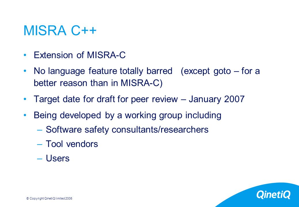 © Copyright QinetiQ limited MISRA C++ Extension of MISRA-C No language feature totally barred (except goto – for a better reason than in MISRA-C) Target date for draft for peer review – January 2007 Being developed by a working group including –Software safety consultants/researchers –Tool vendors –Users
