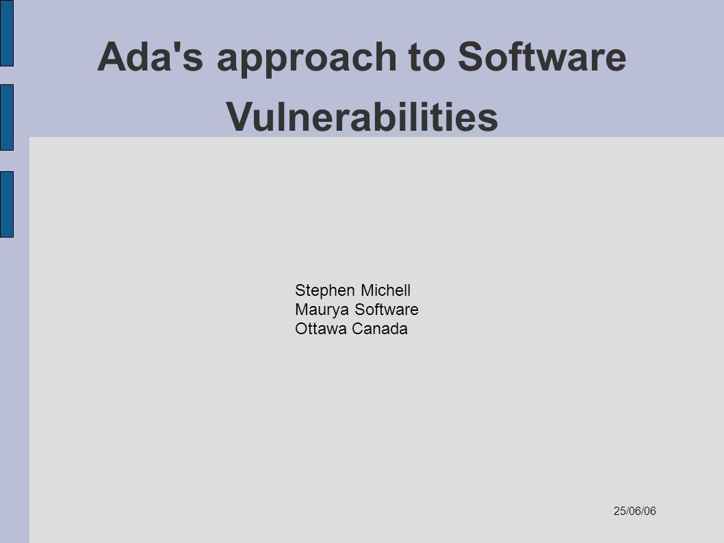 Ada s approach to Software Vulnerabilities Stephen Michell Maurya Software Ottawa Canada 25/06/06