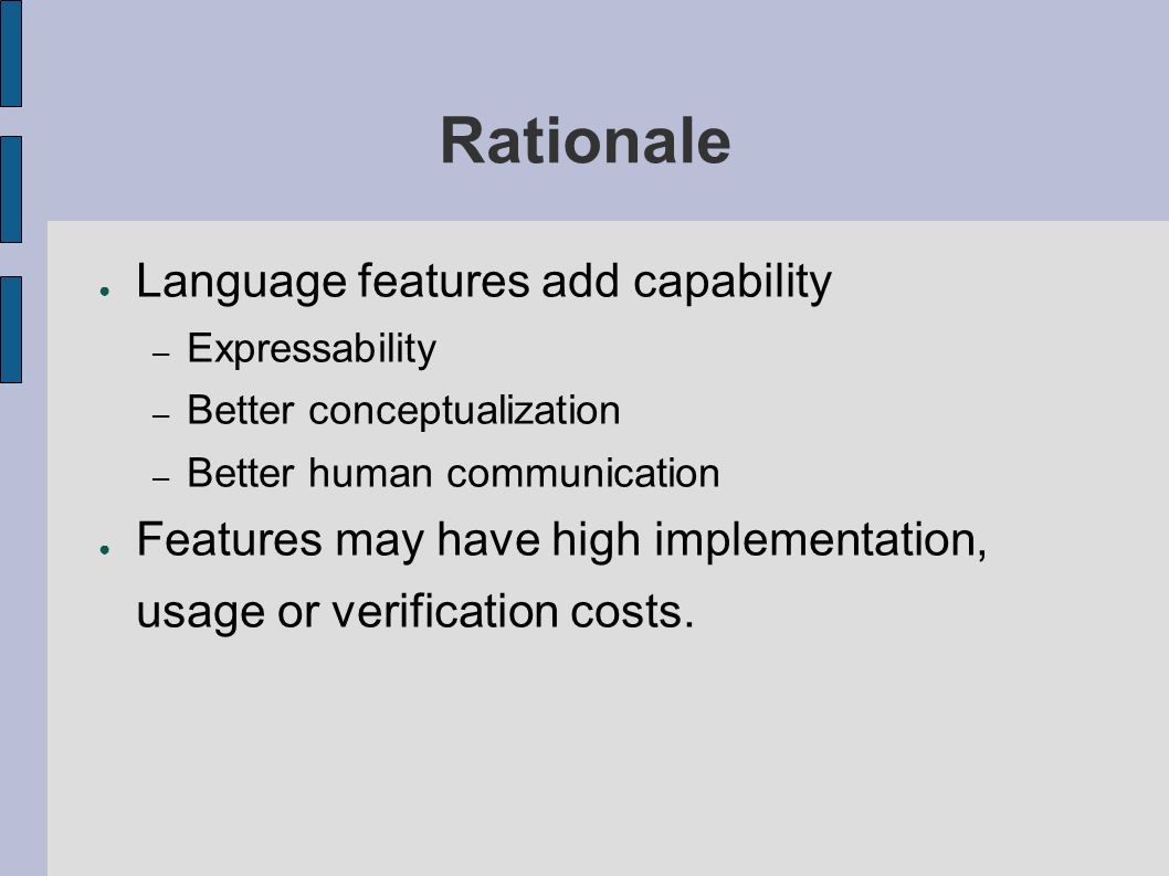 Rationale Language features add capability – Expressability – Better conceptualization – Better human communication Features may have high implementation, usage or verification costs.