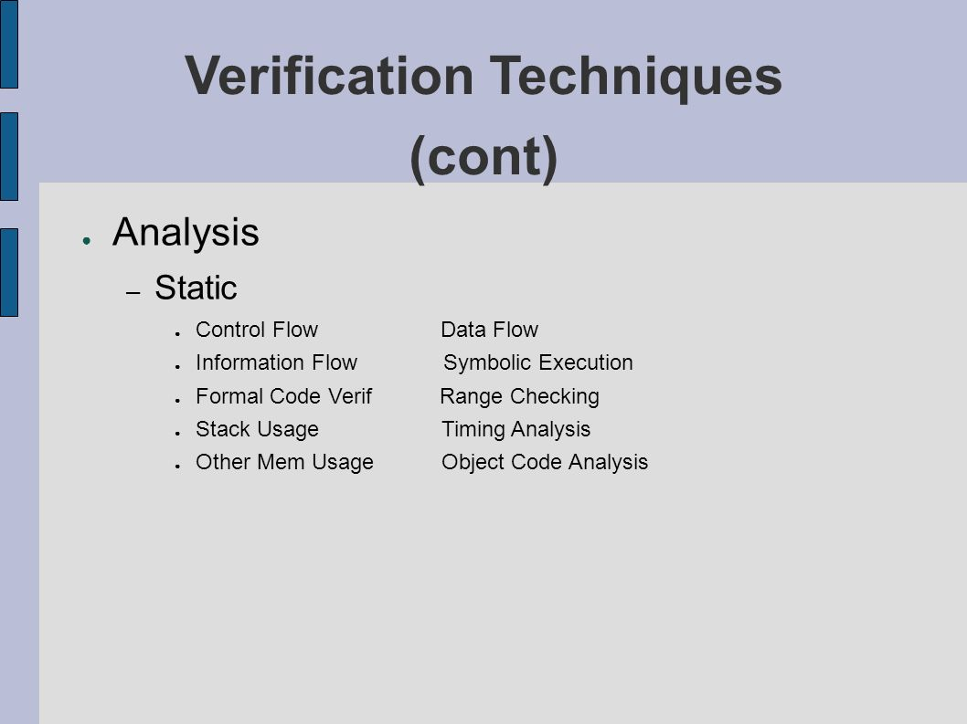 Verification Techniques (cont) Analysis – Static Control Flow Data Flow Information Flow Symbolic Execution Formal Code Verif Range Checking Stack Usage Timing Analysis Other Mem Usage Object Code Analysis