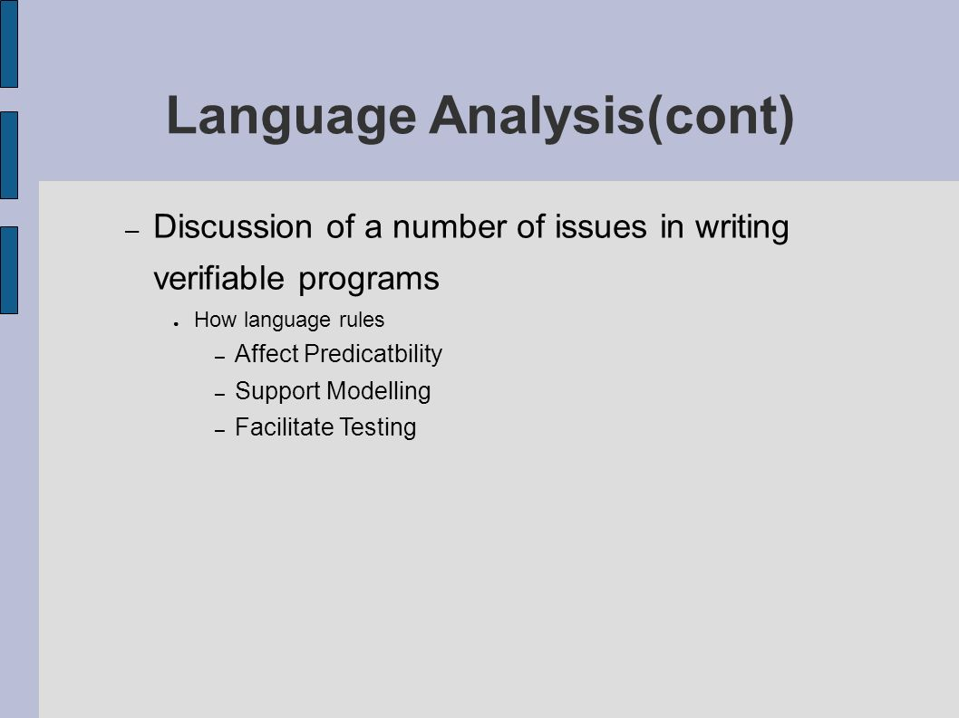 – Discussion of a number of issues in writing verifiable programs How language rules – Affect Predicatbility – Support Modelling – Facilitate Testing Language Analysis(cont)