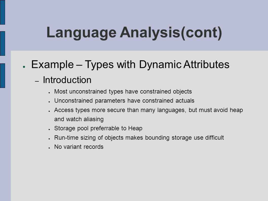 Language Analysis(cont) Example – Types with Dynamic Attributes – Introduction Most unconstrained types have constrained objects Unconstrained parameters have constrained actuals Access types more secure than many languages, but must avoid heap and watch aliasing Storage pool preferrable to Heap Run-time sizing of objects makes bounding storage use difficult No variant records