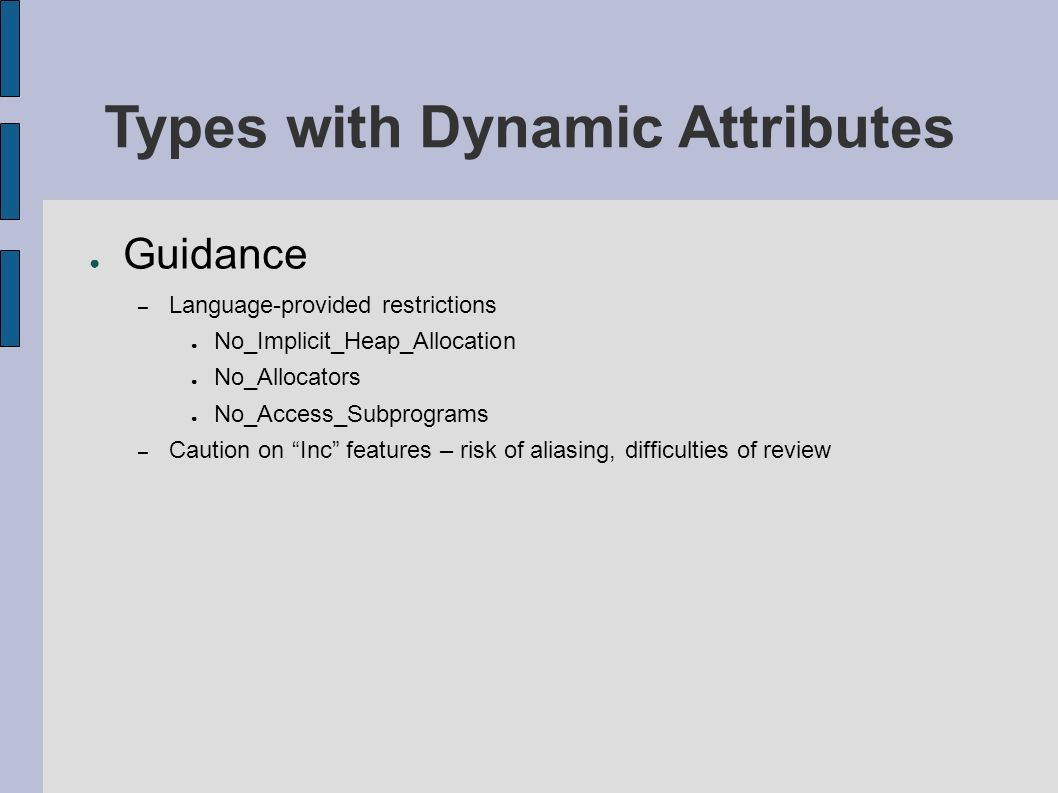 Types with Dynamic Attributes Guidance – Language-provided restrictions No_Implicit_Heap_Allocation No_Allocators No_Access_Subprograms – Caution on Inc features – risk of aliasing, difficulties of review