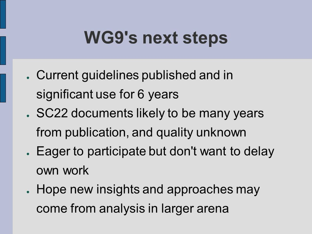 WG9 s next steps Current guidelines published and in significant use for 6 years SC22 documents likely to be many years from publication, and quality unknown Eager to participate but don t want to delay own work Hope new insights and approaches may come from analysis in larger arena