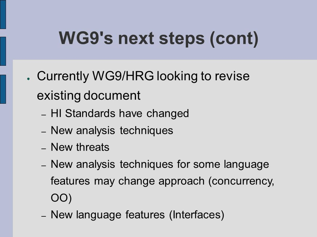 Currently WG9/HRG looking to revise existing document – HI Standards have changed – New analysis techniques – New threats – New analysis techniques for some language features may change approach (concurrency, OO) – New language features (Interfaces) WG9 s next steps (cont)