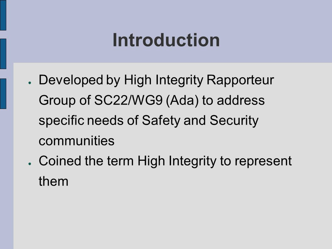 Introduction Developed by High Integrity Rapporteur Group of SC22/WG9 (Ada) to address specific needs of Safety and Security communities Coined the term High Integrity to represent them