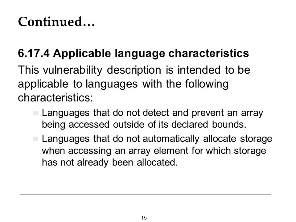 15 Continued… 6.17.4 Applicable language characteristics This vulnerability description is intended to be applicable to languages with the following characteristics: Languages that do not detect and prevent an array being accessed outside of its declared bounds.