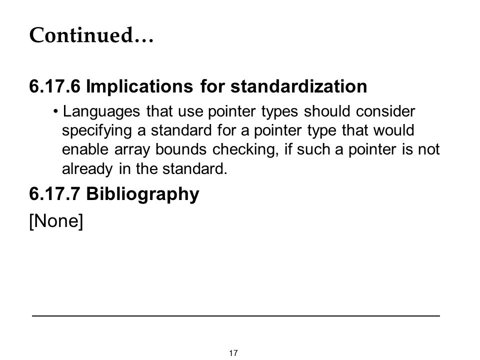 17 Continued… 6.17.6 Implications for standardization Languages that use pointer types should consider specifying a standard for a pointer type that would enable array bounds checking, if such a pointer is not already in the standard.