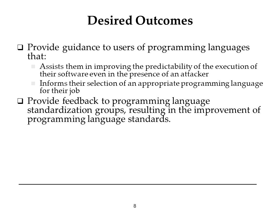 88 Desired Outcomes Provide guidance to users of programming languages that: Assists them in improving the predictability of the execution of their software even in the presence of an attacker Informs their selection of an appropriate programming language for their job Provide feedback to programming language standardization groups, resulting in the improvement of programming language standards.