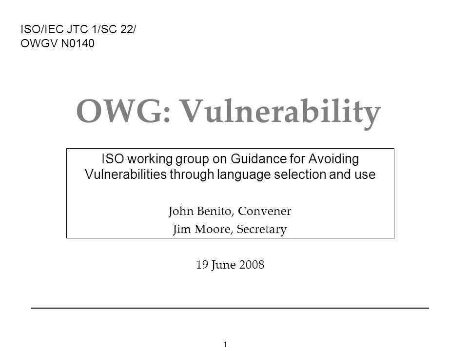 1 OWG: Vulnerability ISO working group on Guidance for Avoiding Vulnerabilities through language selection and use John Benito, Convener Jim Moore, Secretary 19 June 2008 ISO/IEC JTC 1/SC 22/ OWGV N0140