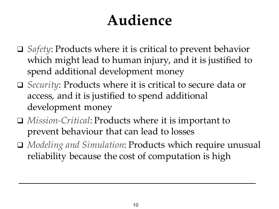 10 Audience Safety: Products where it is critical to prevent behavior which might lead to human injury, and it is justified to spend additional develo