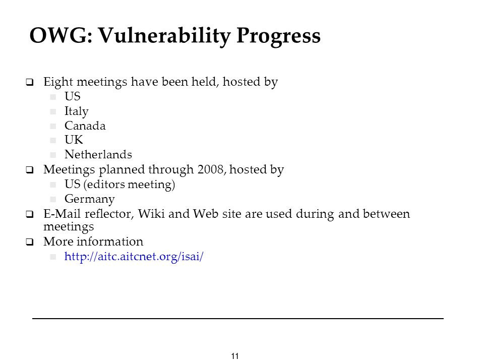 11 OWG: Vulnerability Progress Eight meetings have been held, hosted by US Italy Canada UK Netherlands Meetings planned through 2008, hosted by US (editors meeting) Germany E-Mail reflector, Wiki and Web site are used during and between meetings More information http://aitc.aitcnet.org/isai/