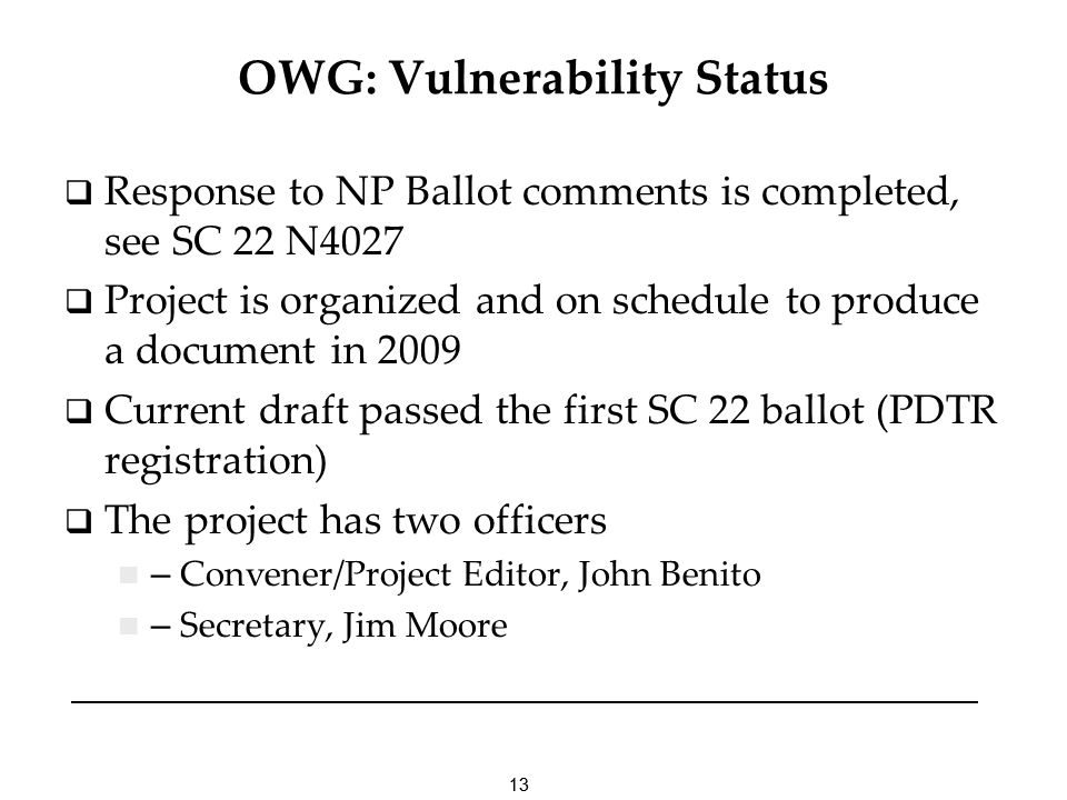 13 OWG: Vulnerability Status Response to NP Ballot comments is completed, see SC 22 N4027 Project is organized and on schedule to produce a document i