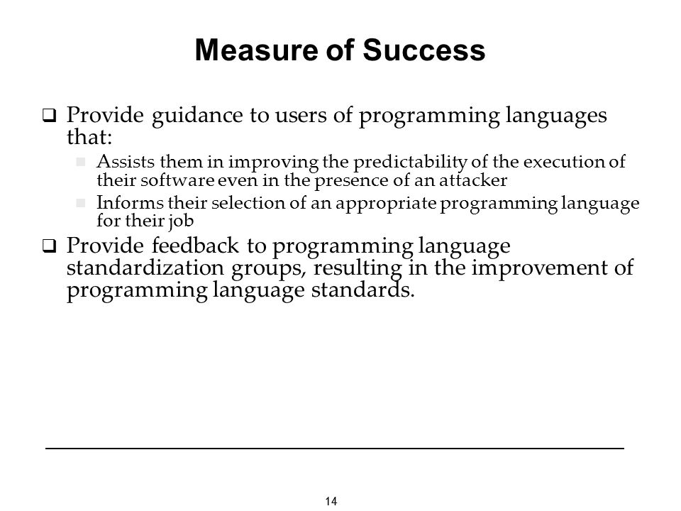 14 Measure of Success Provide guidance to users of programming languages that: Assists them in improving the predictability of the execution of their