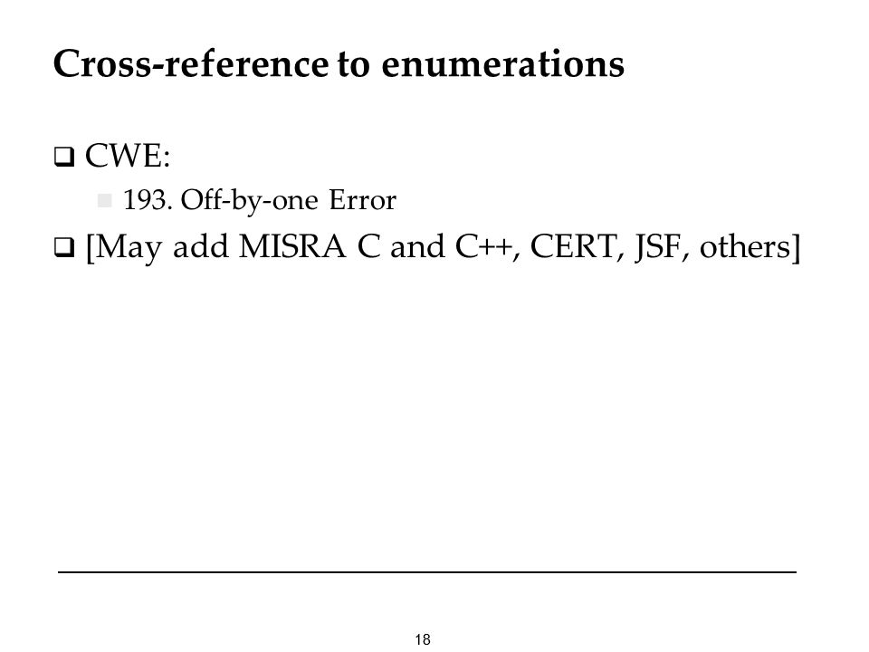 18 Cross-reference to enumerations CWE: 193. Off-by-one Error [May add MISRA C and C++, CERT, JSF, others]