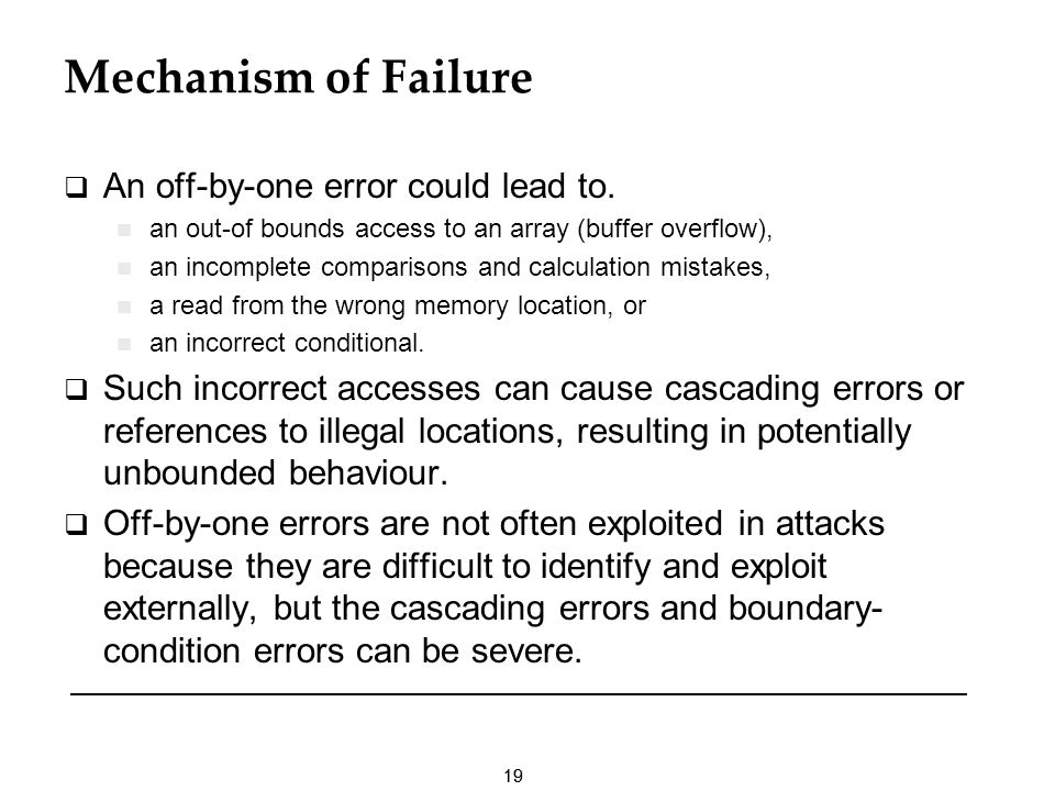 19 Mechanism of Failure An off-by-one error could lead to. an out-of bounds access to an array (buffer overflow), an incomplete comparisons and calcul
