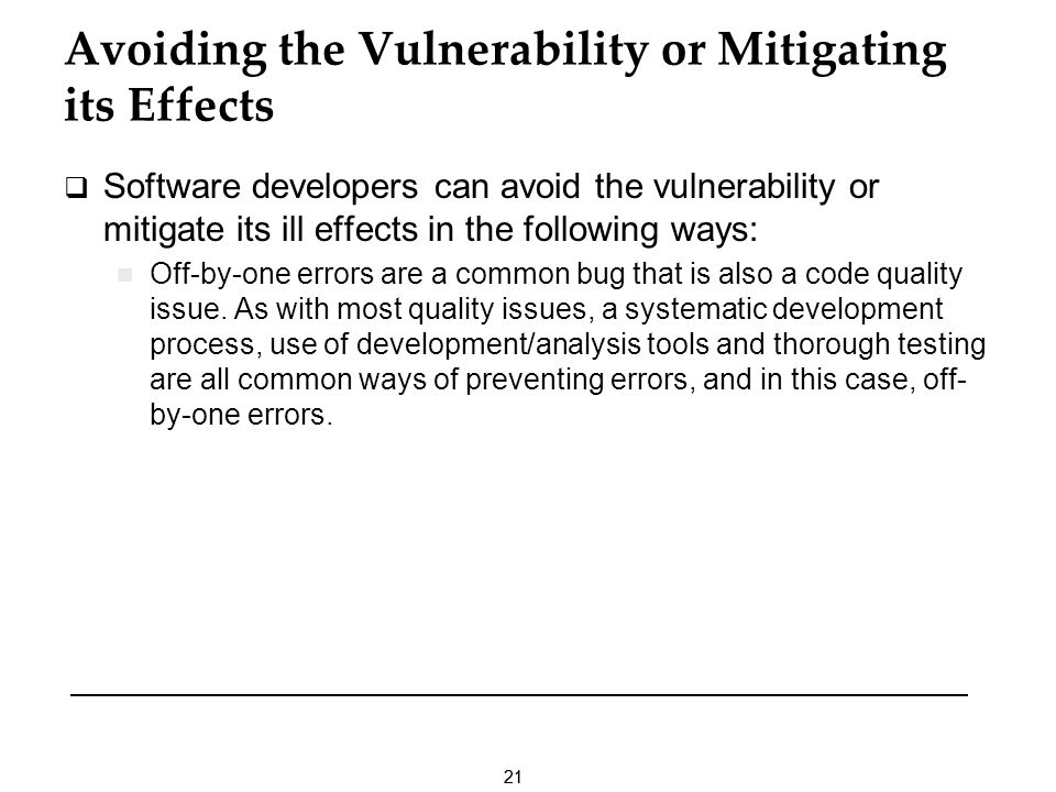 21 Avoiding the Vulnerability or Mitigating its Effects Software developers can avoid the vulnerability or mitigate its ill effects in the following ways: Off-by-one errors are a common bug that is also a code quality issue.