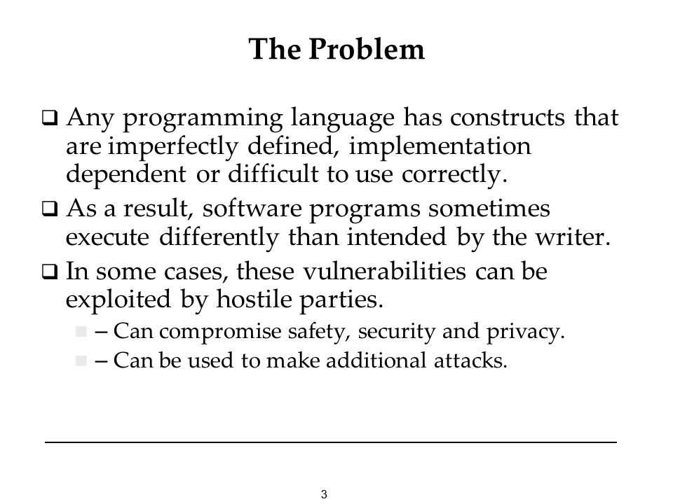 33 The Problem Any programming language has constructs that are imperfectly defined, implementation dependent or difficult to use correctly.