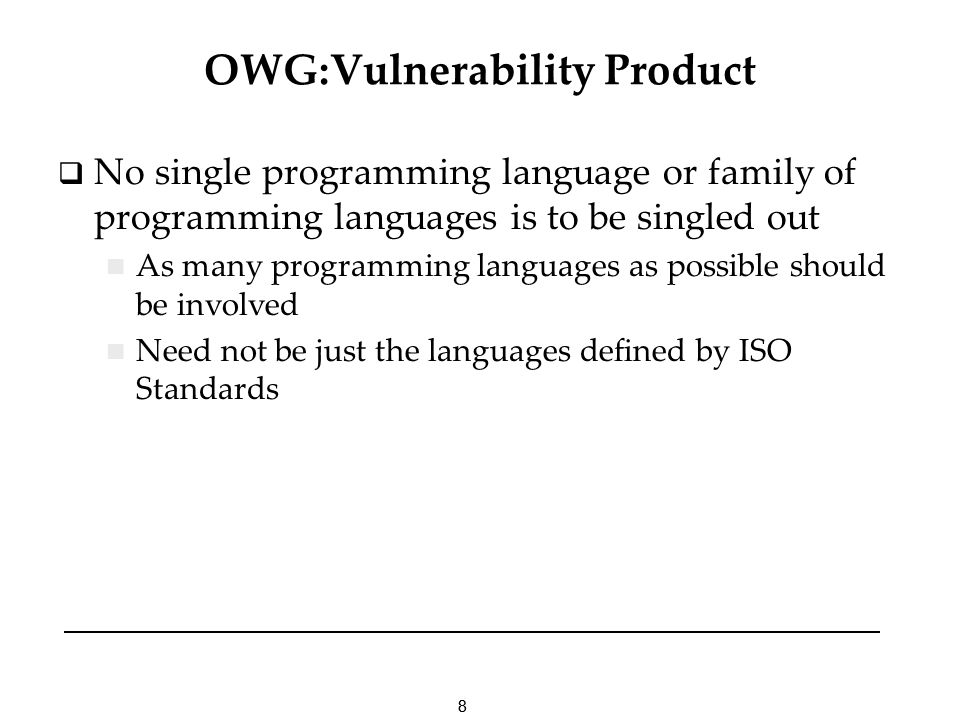 88 OWG:Vulnerability Product No single programming language or family of programming languages is to be singled out As many programming languages as possible should be involved Need not be just the languages defined by ISO Standards