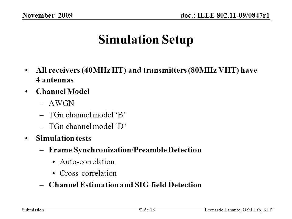 doc.: IEEE /0847r1 Submission Slide 18Leonardo Lanante, Ochi Lab, KIT November 2009 Simulation Setup All receivers (40MHz HT) and transmitters (80MHz VHT) have 4 antennas Channel Model –AWGN –TGn channel model B –TGn channel model D Simulation tests –Frame Synchronization/Preamble Detection Auto-correlation Cross-correlation –Channel Estimation and SIG field Detection
