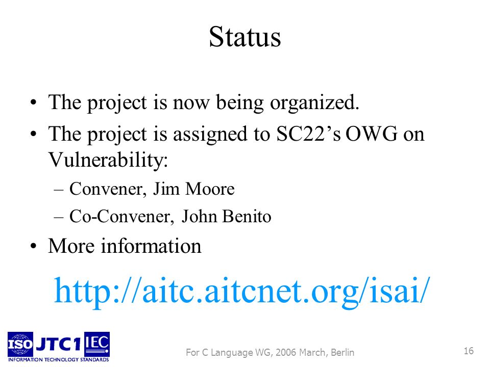 For C Language WG, 2006 March, Berlin 16 Status The project is now being organized. The project is assigned to SC22s OWG on Vulnerability: –Convener,