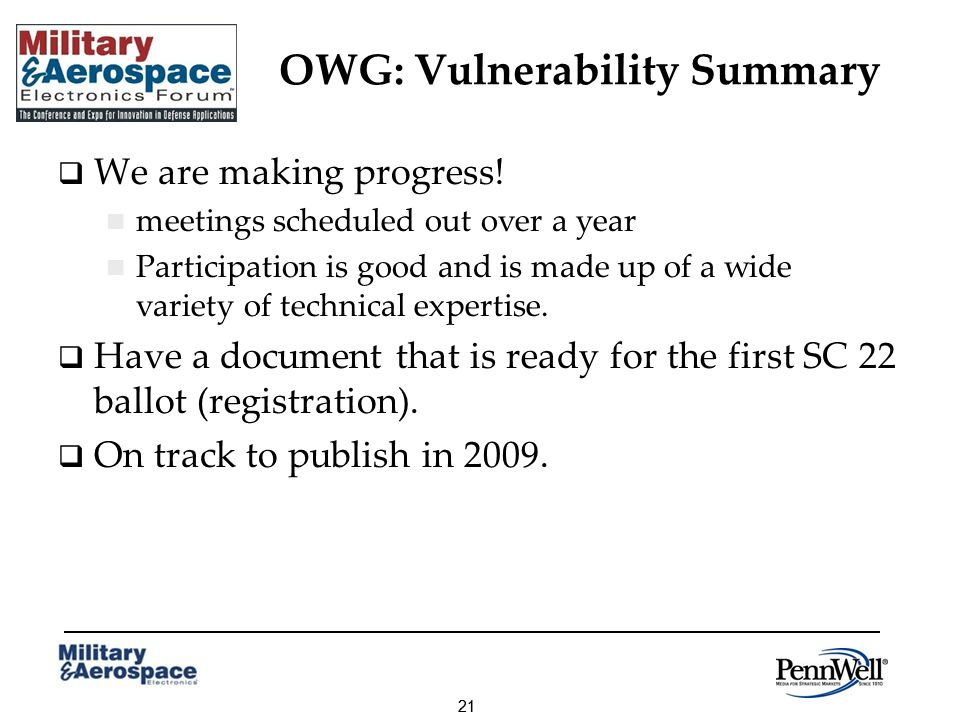 21 OWG: Vulnerability Summary We are making progress! meetings scheduled out over a year Participation is good and is made up of a wide variety of tec