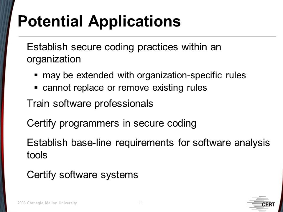 © 2006 Carnegie Mellon University 11 Potential Applications Establish secure coding practices within an organization may be extended with organization-specific rules cannot replace or remove existing rules Train software professionals Certify programmers in secure coding Establish base-line requirements for software analysis tools Certify software systems