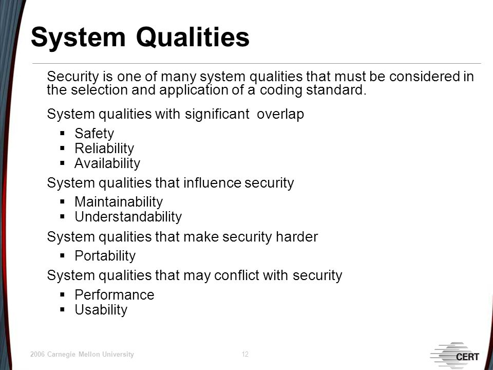 © 2006 Carnegie Mellon University 12 System Qualities Security is one of many system qualities that must be considered in the selection and application of a coding standard.