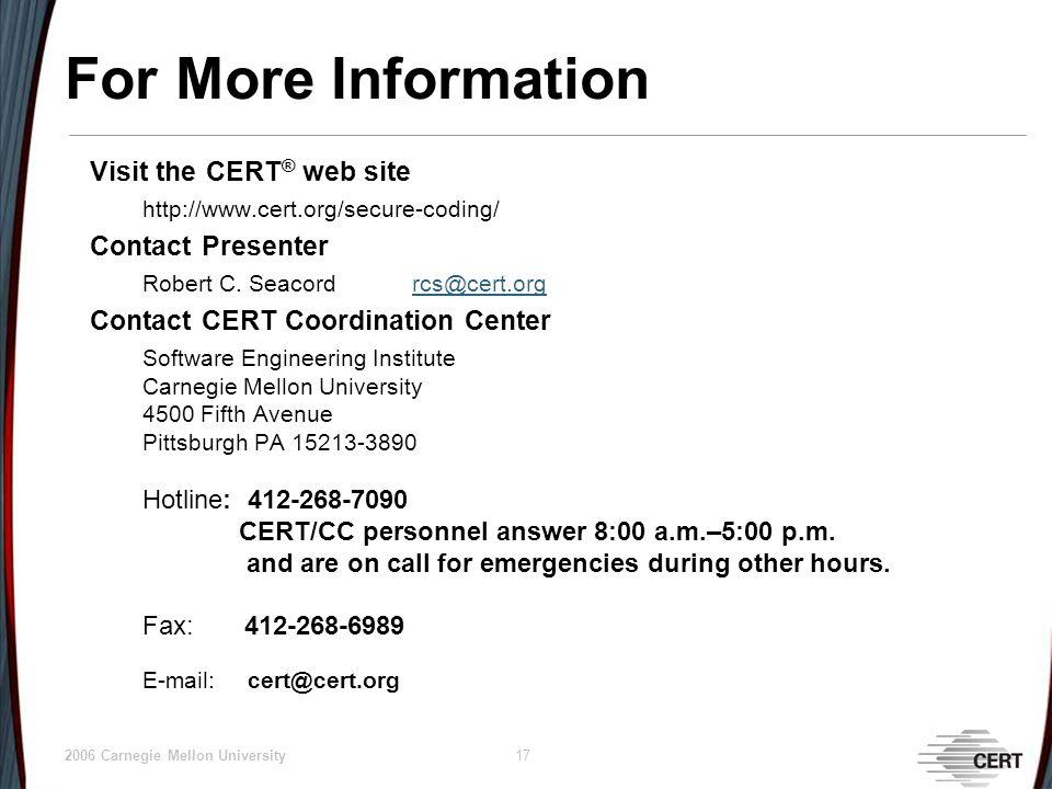 © 2006 Carnegie Mellon University 17 For More Information Visit the CERT ® web site http://www.cert.org/secure-coding/ Contact Presenter Robert C.